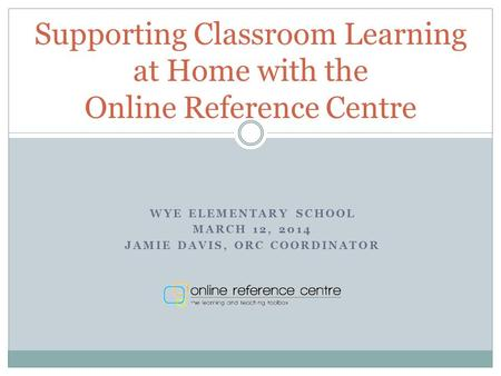 WYE ELEMENTARY SCHOOL MARCH 12, 2014 JAMIE DAVIS, ORC COORDINATOR Supporting Classroom Learning at Home with the Online Reference Centre.