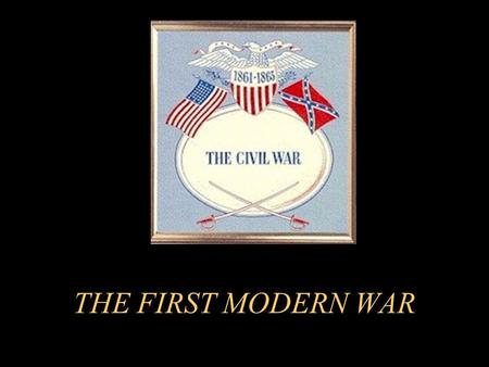 "THE FIRST MODERN WAR Why is the Civil War called the""first modern war""? Technological advancements in weaponry Improved communication techniques Faster."
