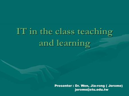 IT in the class teaching and learning Presenter : Dr. Wen, Jia-rong ( Jerome)