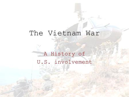 The Vietnam War A History of U.S. involvement. HOW DID WE GET HERE?