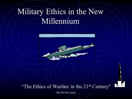 "NE 203: Dr. Lucas Military Ethics in the New Millennium ""The Ethics of Warfare in the 21 st Century"""