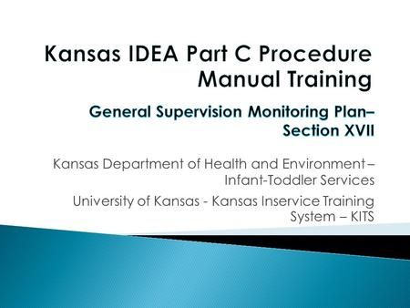 Objectives: 1) Participants will become familiar with General Supervision Monitoring Plan Section of the Kansas Infant Toddler Services Procedural Manual.