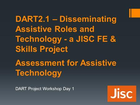 DART2.1 – Disseminating Assistive Roles and Technology - a JISC FE & Skills Project Assessment for Assistive Technology DART Project Workshop Day 1.