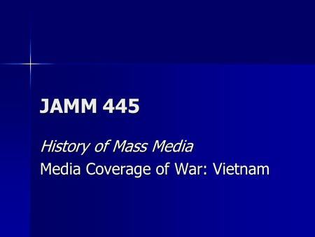 JAMM 445 History of Mass Media Media Coverage of War: Vietnam.