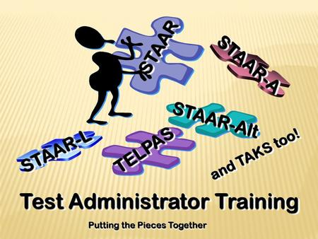 Test Administrator Training Putting the Pieces Together TELPASTELPAS STAARSTAAR STAAR-AltSTAAR-Alt STAAR-ASTAAR-A STAAR-LSTAAR-L and TAKS too!