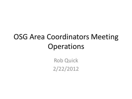 OSG Area Coordinators Meeting Operations Rob Quick 2/22/2012.