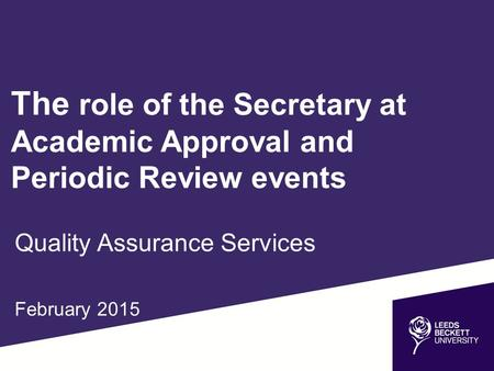 The role of the Secretary at Academic Approval and Periodic Review events Quality Assurance Services February 2015.