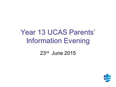 Year 13 UCAS Parents' Information Evening 23 rd June 2015.