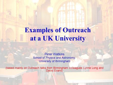 Examples of Outreach at a UK University Peter Watkins School of Physics and Astronomy. University of Birmingham (based mainly on Outreach talks from Birmingham.
