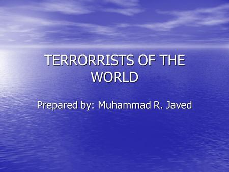 TERRORRISTS OF THE WORLD Prepared by: Muhammad R. Javed.