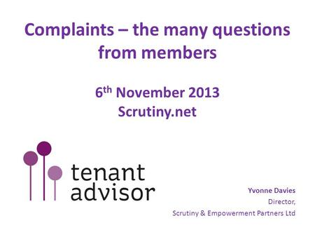 Complaints – the many questions from members 6 th November 2013 Scrutiny.net Yvonne Davies Director, Scrutiny & Empowerment Partners Ltd.