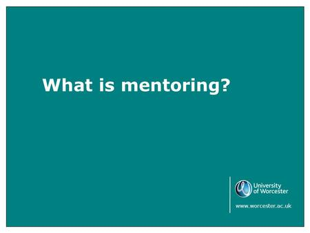 What is mentoring? www.worcester.ac.uk. This section is designed to help students who will be working one to one or in groups with young people either.