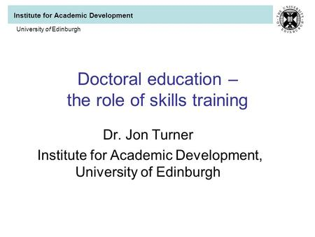 Institute for Academic Development University of Edinburgh Doctoral education – the role of skills training Dr. Jon Turner Institute for Academic Development,