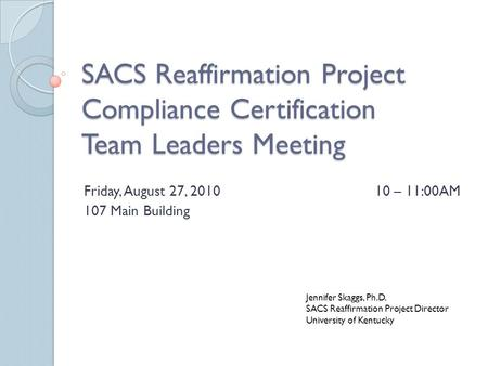 SACS Reaffirmation Project Compliance Certification Team Leaders Meeting Friday, August 27, 201010 – 11:00AM 107 Main Building Jennifer Skaggs, Ph.D. SACS.