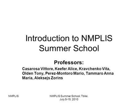 NMPLISNMPLIS Summer School, Tblisi, July 5-15, 2010 Introduction to NMPLIS Summer School Professors: Casarosa Vittore, Keefer Alice, Kravchenko Vita, Olden.