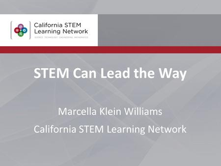 STEM Can Lead the Way Marcella Klein Williams California STEM Learning Network.