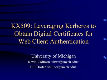 KX509: Leveraging Kerberos to Obtain Digital Certificates for Web Client Authentication University of Michigan Kevin Coffman Bill Doster.