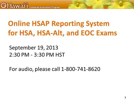 Online HSAP Reporting System for HSA, HSA-Alt, and EOC Exams September 19, 2013 2:30 PM - 3:30 PM HST For audio, please call 1-800-741-8620 1.