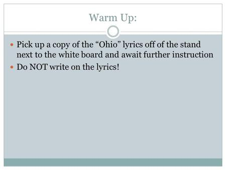 "Warm Up: Pick up a copy of the ""Ohio"" lyrics off of the stand next to the white board and await further instruction Do NOT write on the lyrics!"