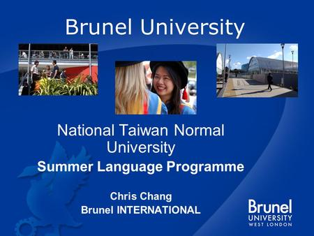 Brunel University National Taiwan Normal University Summer Language Programme Chris Chang Brunel INTERNATIONAL.