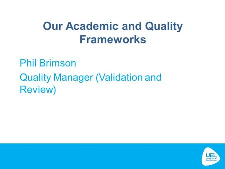 Our Academic and Quality Frameworks Phil Brimson Quality Manager (Validation and Review)