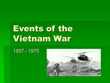 Events of the Vietnam War 1957 - 1975. French Control is Removed  In 1883, France controls a region in Southeast Asia known as French Indochina, which.