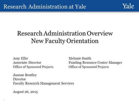 Research Administration at Yale Research Administration Overview New Faculty Orientation Amy EllisMelanie Smith Associate DirectorFunding Resource Center.