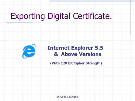 (n)Code Solutions Exporting Digital Certificate. Internet Explorer 5.5 & Above Versions (With 128 bit Cipher Strength)