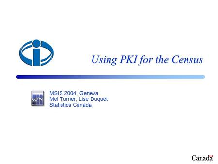1 Using PKI for the Census MSIS 2004, Geneva Mel Turner, Lise Duquet Statistics Canada.