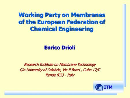 ITM Working Party on Membranes of the European Federation of Chemical Engineering Enrico Drioli Research Institute on Membrane Technology C/o University.