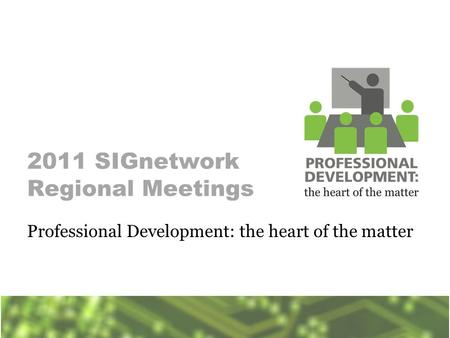2011 SIGnetwork Regional Meetings Professional Development: the heart of the matter.