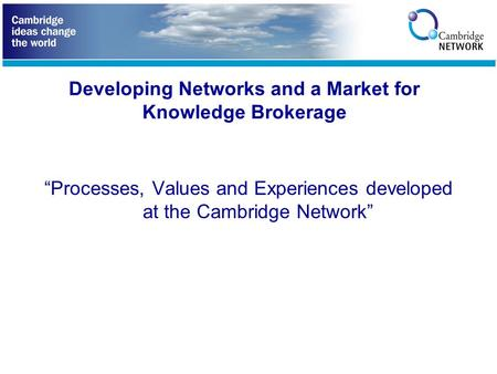 "Developing Networks and a Market for Knowledge Brokerage ""Processes, Values and Experiences developed at the Cambridge Network"""