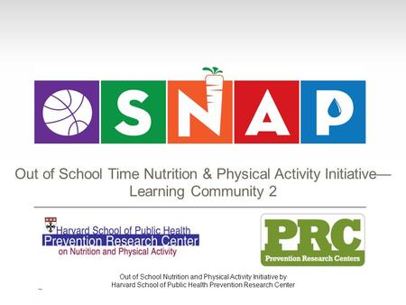 Out of School Nutrition and Physical Activity Initiative by Harvard School of Public Health Prevention Research Center Out of School Time Nutrition & Physical.
