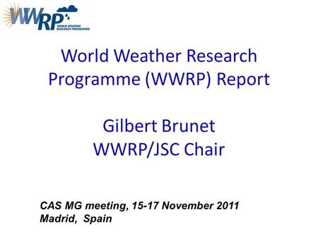World Weather Research Programme (WWRP) Report Gilbert Brunet WWRP/JSC Chair CAS MG meeting, 15-17 November 2011 Madrid, Spain.