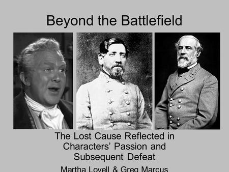 Beyond the Battlefield The Lost Cause Reflected in Characters' Passion and Subsequent Defeat Martha Lovell & Greg Marcus.
