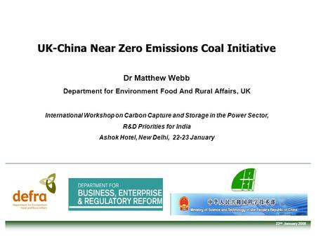 22 nd January 2008 UK-China Near Zero Emissions Coal Initiative Dr Matthew Webb Department for Environment Food And Rural Affairs, UK International Workshop.