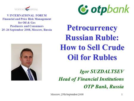 Moscow, 25th September 20081 Petrocurrency Russian Ruble: How to Sell Crude Oil for Rubles Igor SUZDALTSEV Head of Financial Institutions OTP Bank, Russia.