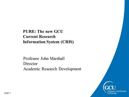 Page 1 PURE: The new GCU Current Research Information System (CRIS) Professor John Marshall Director Academic Research Development.