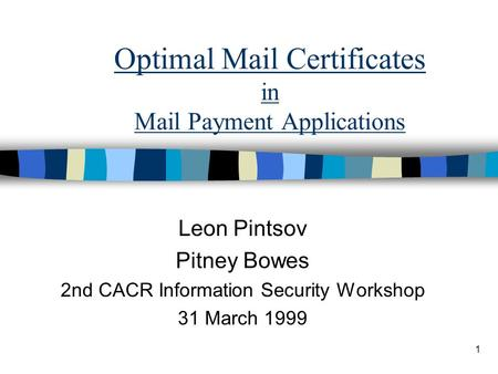 1 Optimal Mail Certificates in Mail Payment Applications Leon Pintsov Pitney Bowes 2nd CACR Information Security Workshop 31 March 1999.