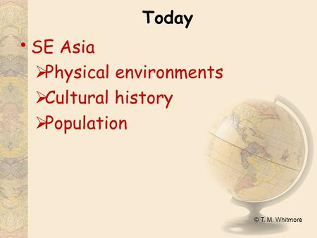 © T. M. Whitmore Today SE Asia  Physical environments  Cultural history  Population.