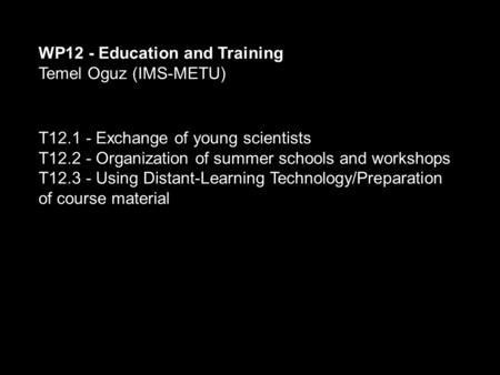 WP12 - Education and Training Temel Oguz (IMS-METU) T12.1 - Exchange of young scientists T12.2 - Organization of summer schools and workshops T12.3 - Using.