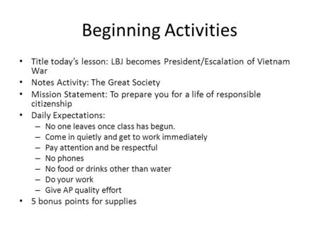Beginning Activities Title today's lesson: LBJ becomes President/Escalation of Vietnam War Notes Activity: The Great Society Mission Statement: To prepare.