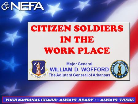 YOUR NATIONAL GUARD: ALWAYS READY ~~ ALWAYS THERE CITIZEN SOLDIERS IN THE WORK PLACE Major General WILLIAM D. WOFFORD The Adjutant General of Arkansas.