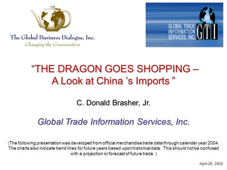 """THE DRAGON GOES SHOPPING – ""THE DRAGON GOES SHOPPING – A Look at China 's Imports "" C. Donald Brasher, Jr. Global Trade Information Services, Inc. (The."