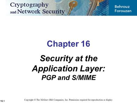 16.1 Copyright © The McGraw-Hill Companies, Inc. Permission required for reproduction or display. Chapter 16 Security at the Application Layer: PGP and.