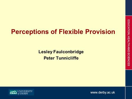 Www.derby.ac.uk EDUCATION, HEALTH AND SCIENCES Perceptions of Flexible Provision Lesley Faulconbridge Peter Tunnicliffe.
