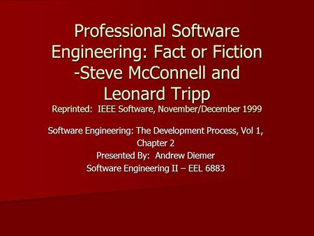 Professional Software Engineering: Fact or Fiction -Steve McConnell and Leonard Tripp Reprinted: IEEE Software, November/December 1999 Software Engineering: