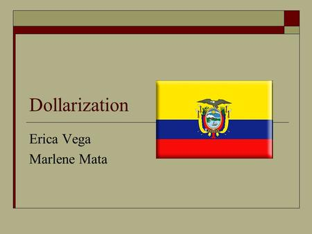 Dollarization Erica Vega Marlene Mata. Dollarization  Adopting a foreign currency of choice in a country in parallel to or instead of the domestic currency.