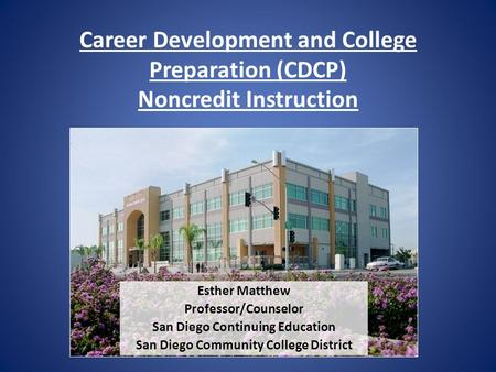 Career Development and College Preparation (CDCP) Noncredit Instruction Esther Matthew Professor/Counselor San Diego Continuing Education San Diego Community.