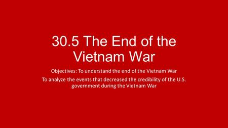 30.5 The End of the Vietnam War Objectives: To understand the end of the Vietnam War To analyze the events that decreased the credibility of the U.S. government.